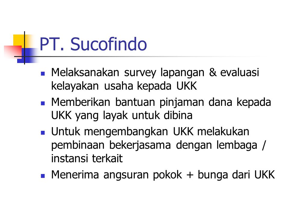 PT. Sucofindo Melaksanakan survey lapangan & evaluasi kelayakan usaha kepada UKK Memberikan bantuan pinjaman dana kepada UKK yang layak untuk dibina U