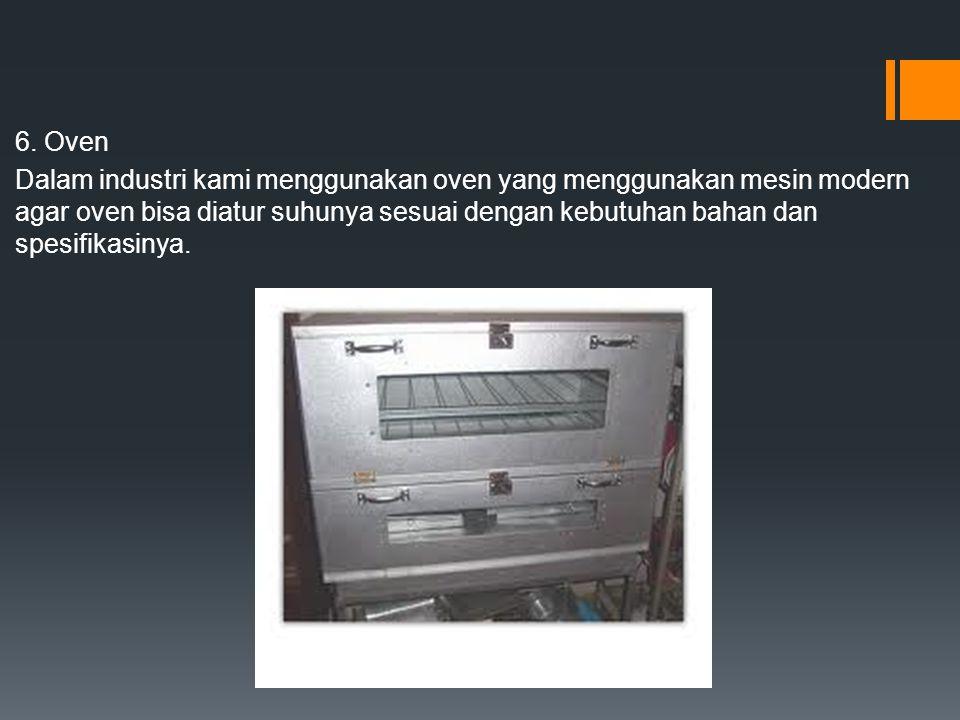 6. Oven Dalam industri kami menggunakan oven yang menggunakan mesin modern agar oven bisa diatur suhunya sesuai dengan kebutuhan bahan dan spesifikasi