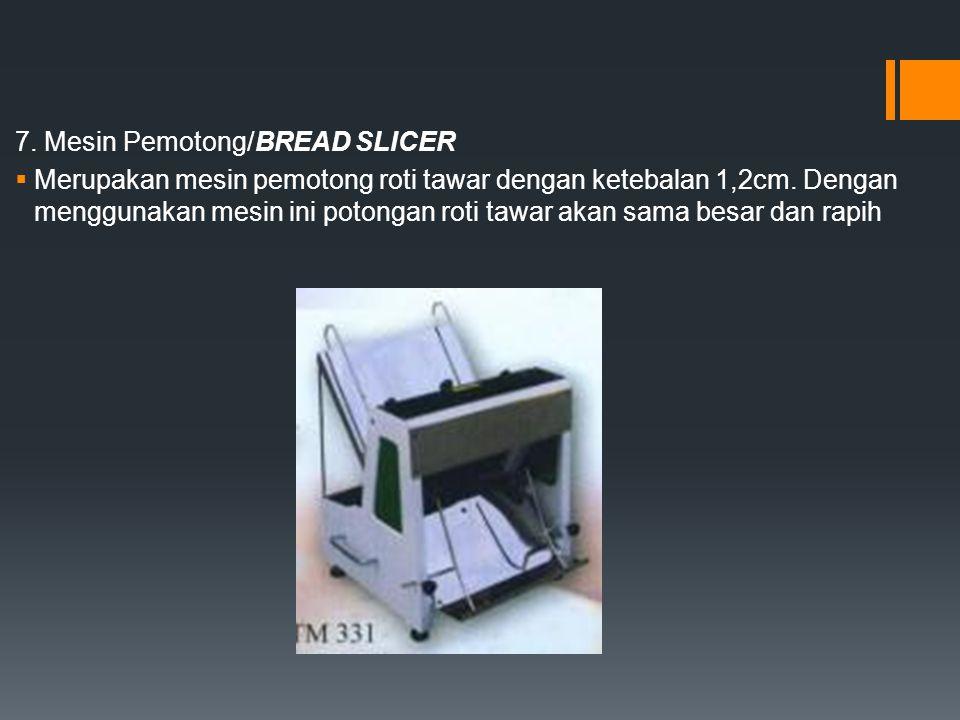 7. Mesin Pemotong/BREAD SLICER  Merupakan mesin pemotong roti tawar dengan ketebalan 1,2cm. Dengan menggunakan mesin ini potongan roti tawar akan sam