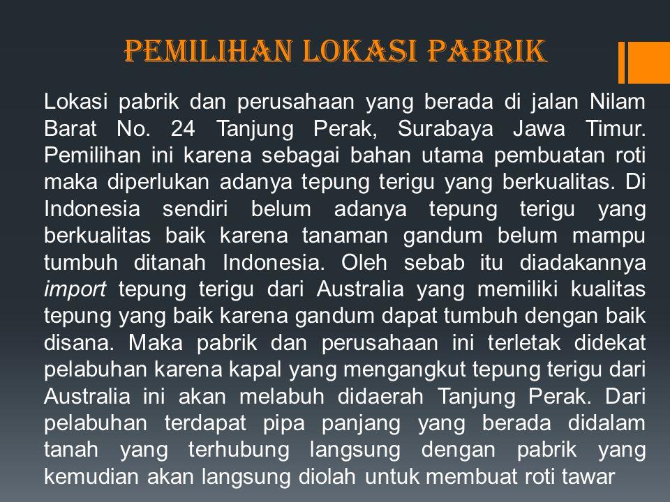 PEMILIHAN LOKASI PABRIK Lokasi pabrik dan perusahaan yang berada di jalan Nilam Barat No. 24 Tanjung Perak, Surabaya Jawa Timur. Pemilihan ini karena