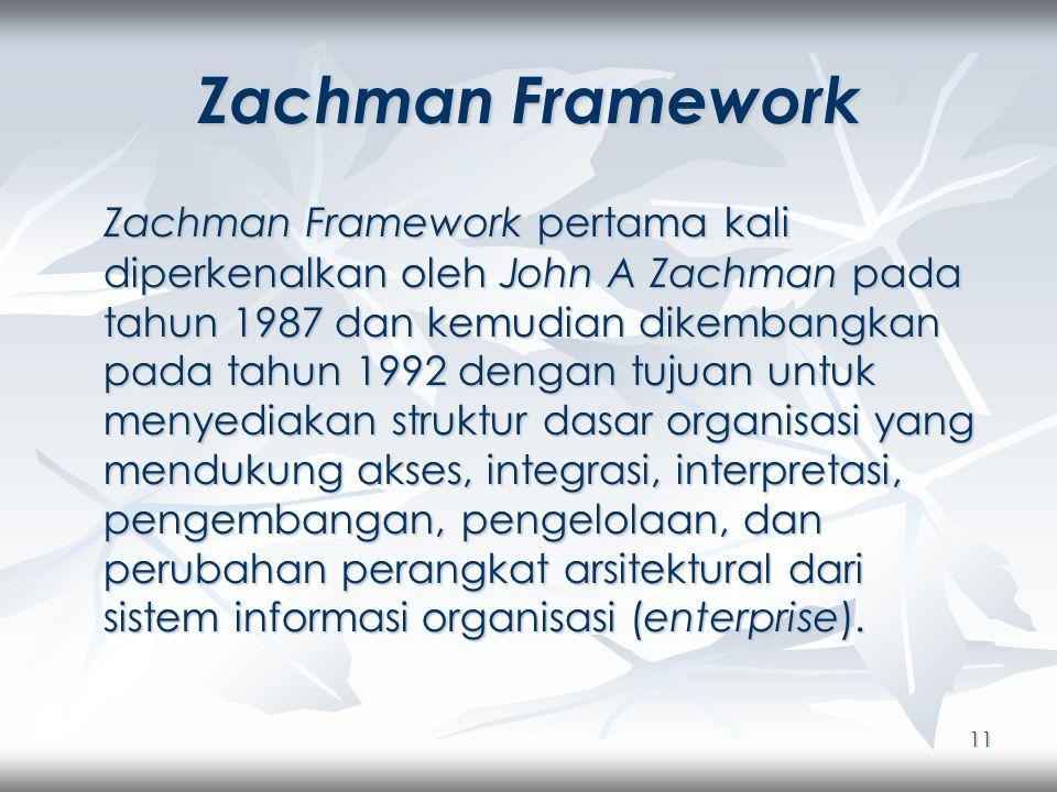 11 Zachman Framework Zachman Framework pertama kali diperkenalkan oleh John A Zachman pada tahun 1987 dan kemudian dikembangkan pada tahun 1992 dengan tujuan untuk menyediakan struktur dasar organisasi yang mendukung akses, integrasi, interpretasi, pengembangan, pengelolaan, dan perubahan perangkat arsitektural dari sistem informasi organisasi (enterprise).