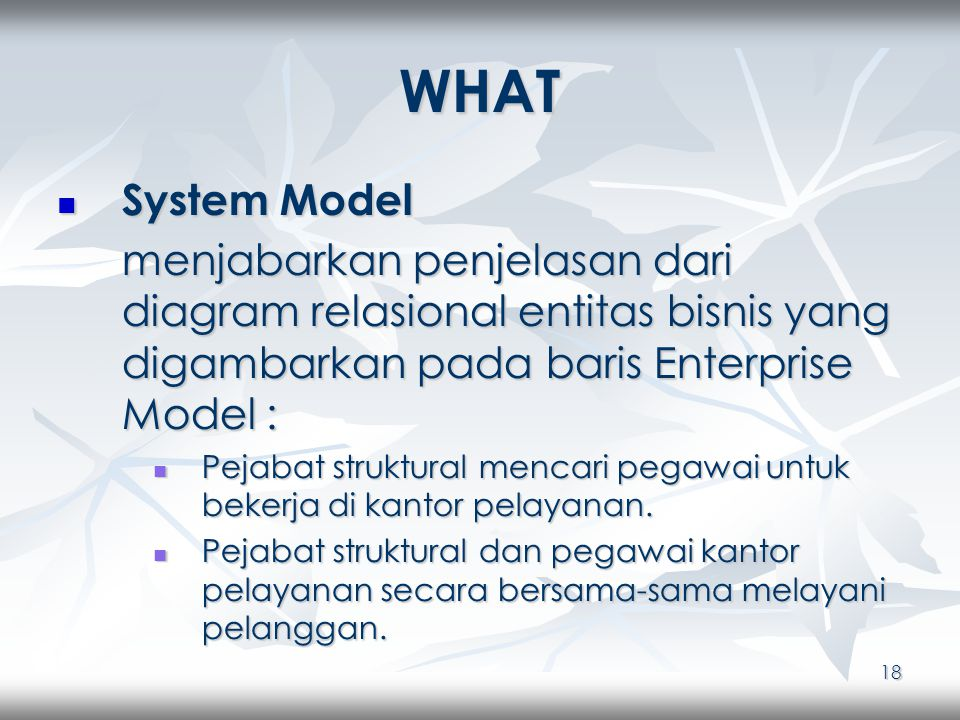 18 WHAT System Model System Model menjabarkan penjelasan dari diagram relasional entitas bisnis yang digambarkan pada baris Enterprise Model : Pejabat struktural mencari pegawai untuk bekerja di kantor pelayanan.