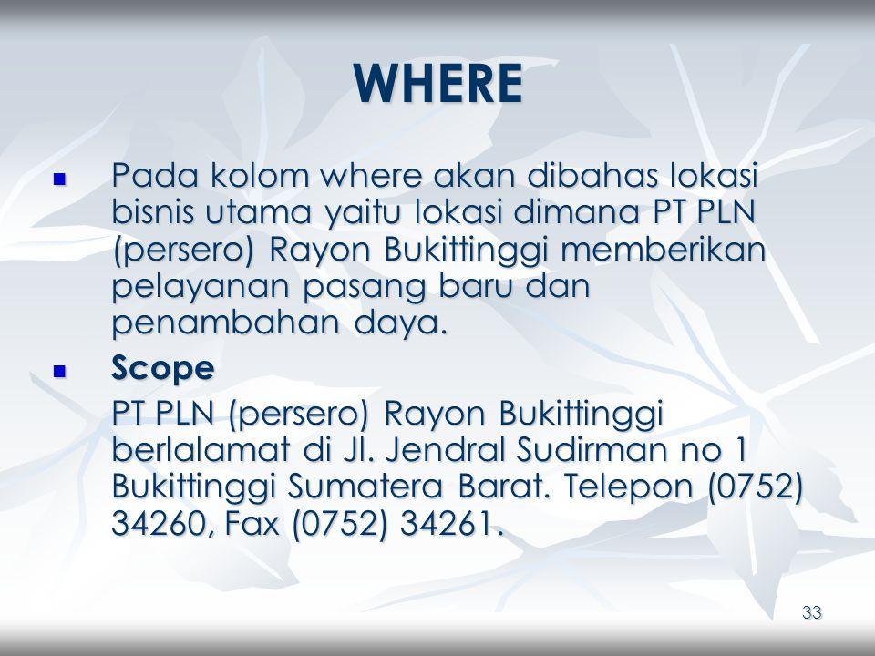 33 WHERE Pada kolom where akan dibahas lokasi bisnis utama yaitu lokasi dimana PT PLN (persero) Rayon Bukittinggi memberikan pelayanan pasang baru dan penambahan daya.