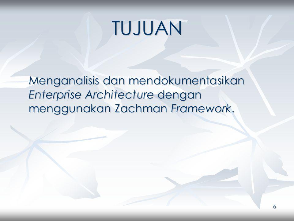 6 TUJUAN Menganalisis dan mendokumentasikan Enterprise Architecture dengan menggunakan Zachman Framework.