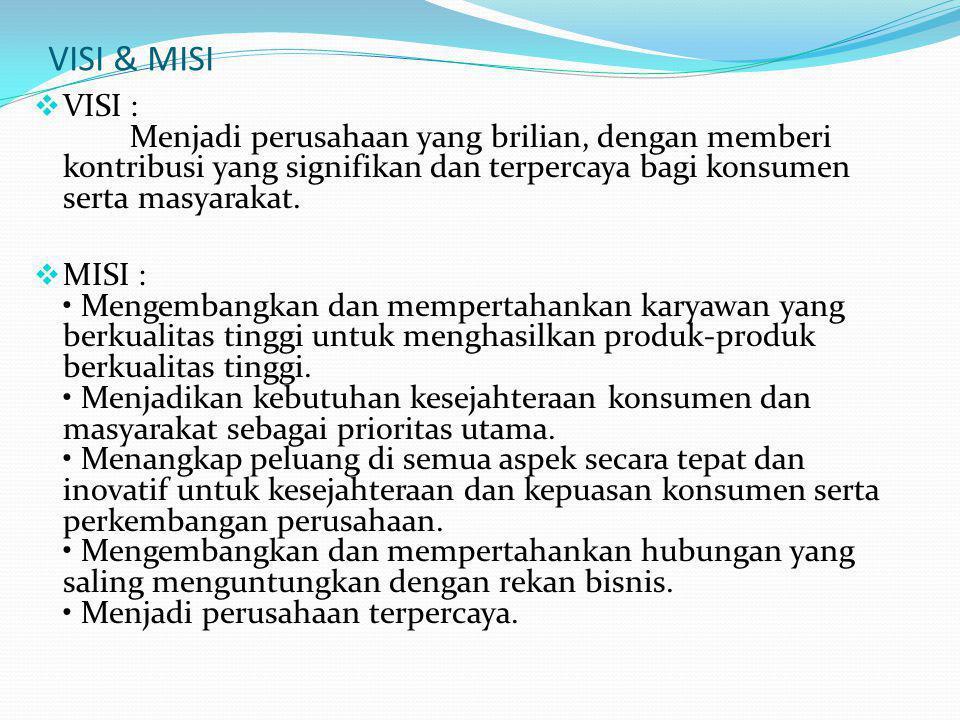 VISI & MISI  VISI : Menjadi perusahaan yang brilian, dengan memberi kontribusi yang signifikan dan terpercaya bagi konsumen serta masyarakat.
