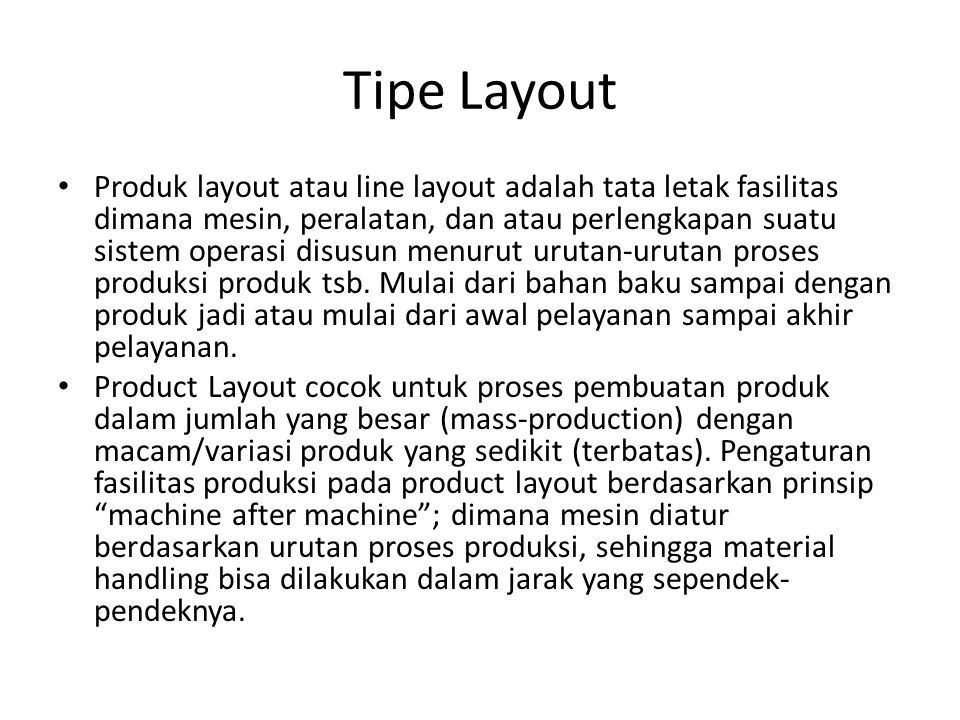 Tipe Layout Produk layout atau line layout adalah tata letak fasilitas dimana mesin, peralatan, dan atau perlengkapan suatu sistem operasi disusun menurut urutan-urutan proses produksi produk tsb.