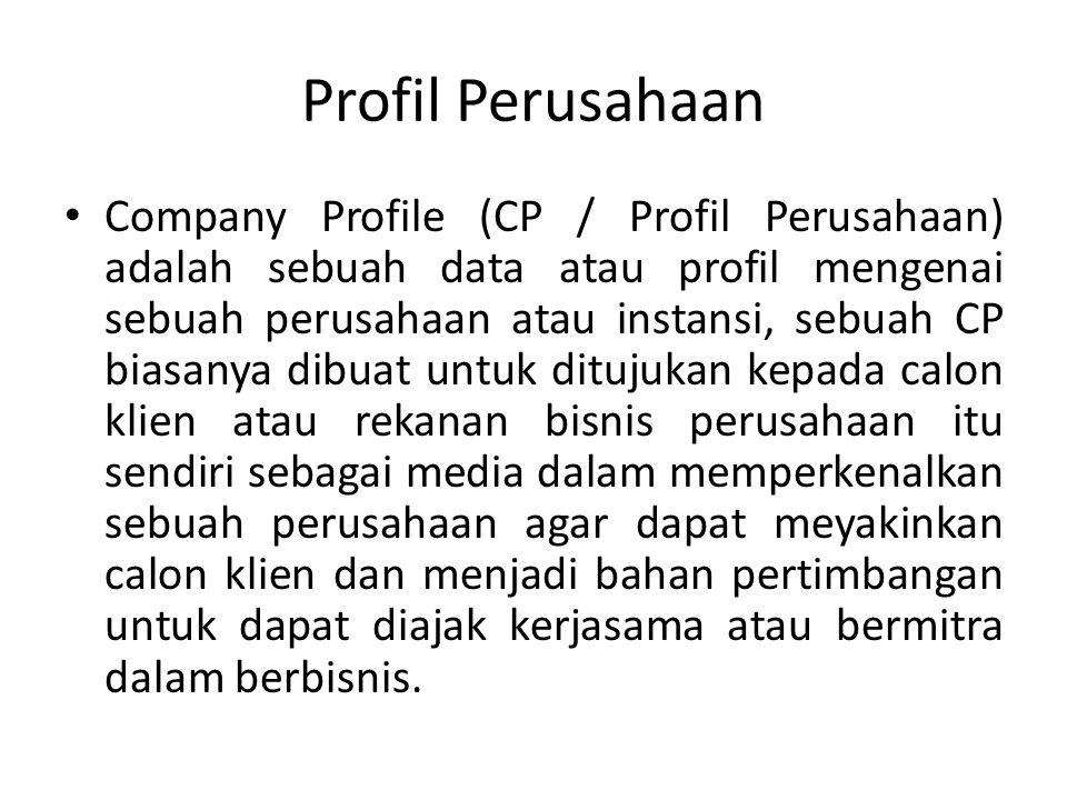 Profil Perusahaan Company Profile (CP / Profil Perusahaan) adalah sebuah data atau profil mengenai sebuah perusahaan atau instansi, sebuah CP biasanya dibuat untuk ditujukan kepada calon klien atau rekanan bisnis perusahaan itu sendiri sebagai media dalam memperkenalkan sebuah perusahaan agar dapat meyakinkan calon klien dan menjadi bahan pertimbangan untuk dapat diajak kerjasama atau bermitra dalam berbisnis.