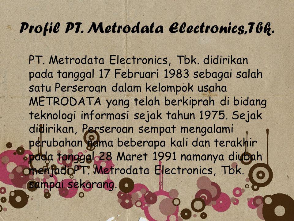 Profil PT. Metrodata Electronics,Tbk. PT. Metrodata Electronics, Tbk. didirikan pada tanggal 17 Februari 1983 sebagai salah satu Perseroan dalam kelom