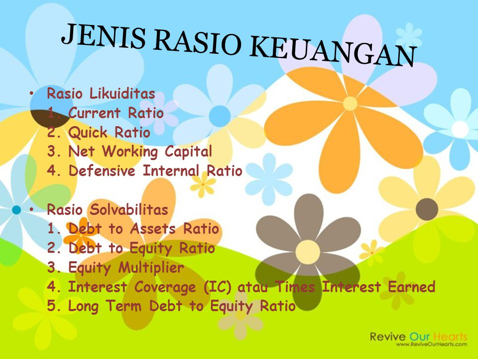 JENIS RASIO KEUANGAN Rasio Likuiditas 1. Current Ratio 2. Quick Ratio 3. Net Working Capital 4. Defensive Internal Ratio Rasio Solvabilitas 1. Debt to