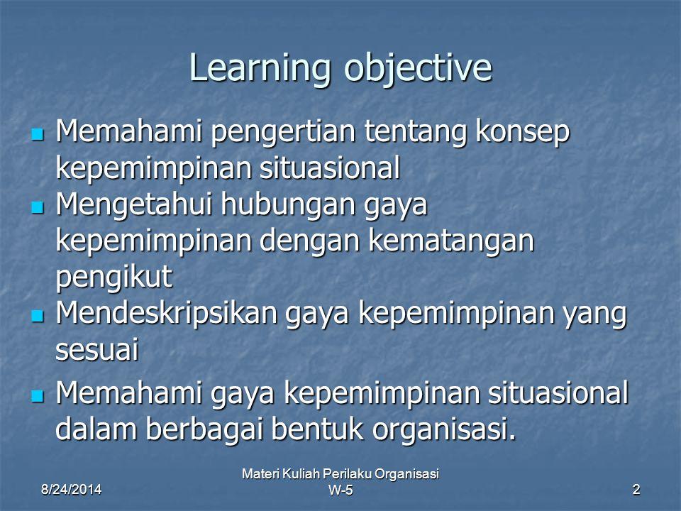 8/24/2014 Materi Kuliah Perilaku Organisasi W-52 Learning objective Memahami pengertian tentang konsep kepemimpinan situasional Memahami pengertian te