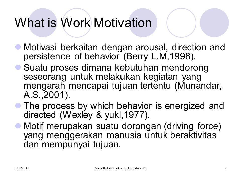 8/24/2014Mata Kuliah Psikologi Industri - W32 What is Work Motivation Motivasi berkaitan dengan arousal, direction and persistence of behavior (Berry