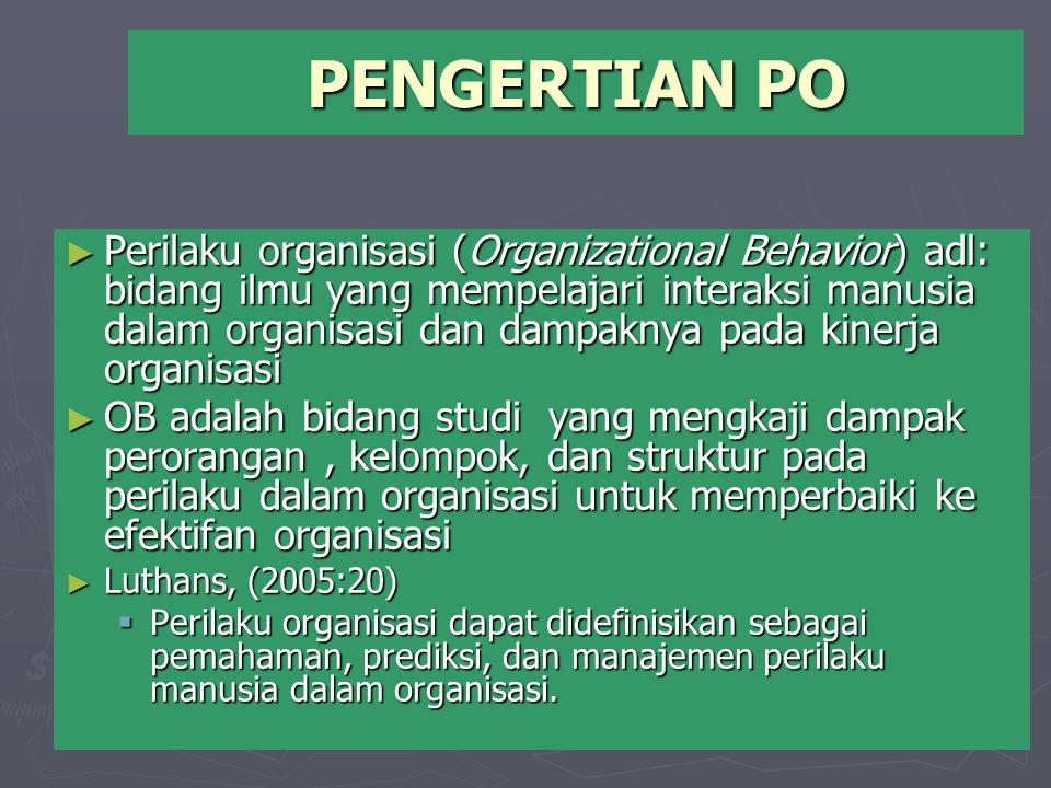 PENGERTIAN PO ► Perilaku organisasi (Organizational Behavior) adl: bidang ilmu yang mempelajari interaksi manusia dalam organisasi dan dampaknya pada