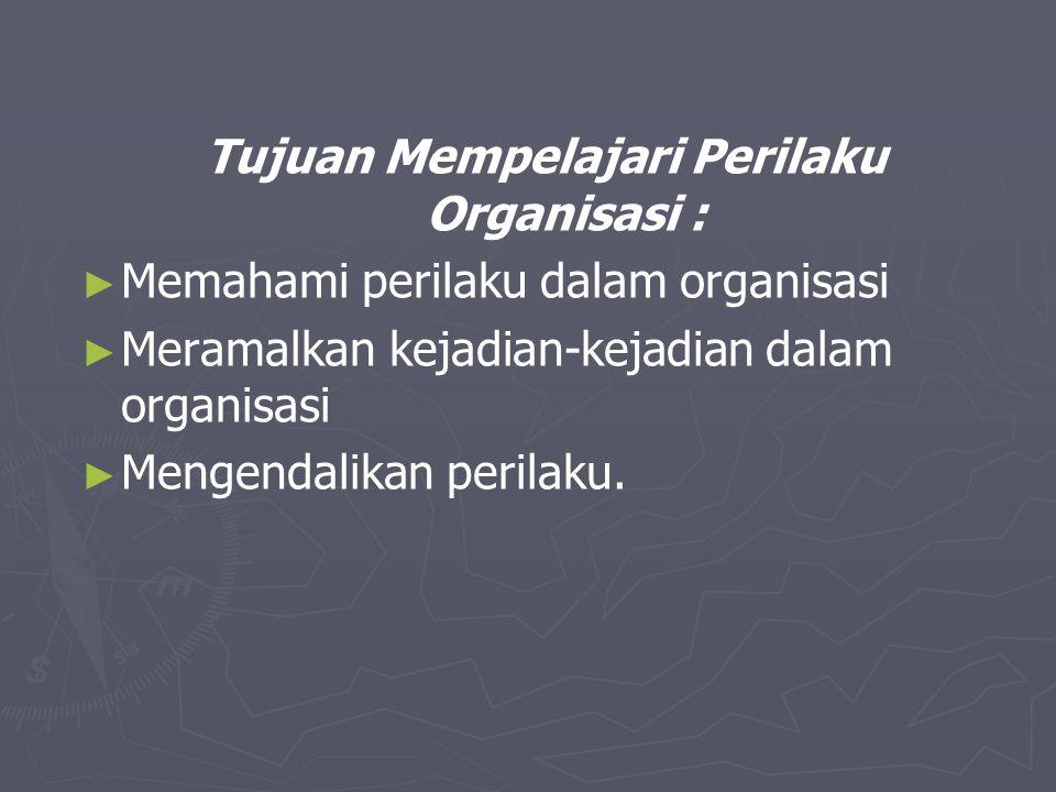 Tujuan Mempelajari Perilaku Organisasi : ► ► Memahami perilaku dalam organisasi ► ► Meramalkan kejadian-kejadian dalam organisasi ► ► Mengendalikan pe