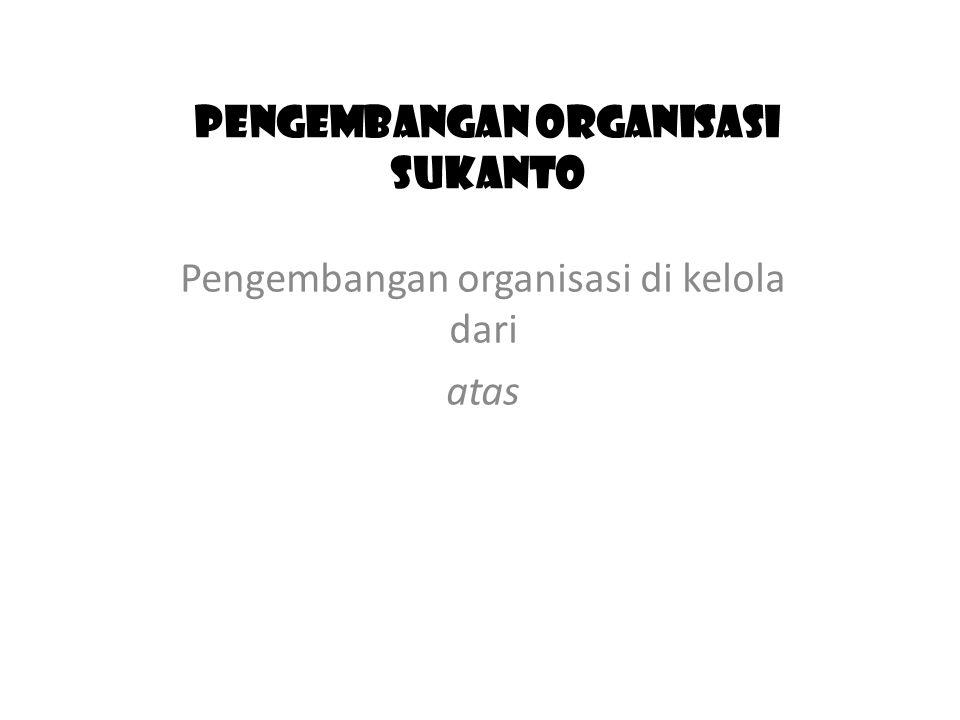 PENGEMBANGAN ORGANISASI SUKANTO Pengembangan organisasi di kelola dari atas