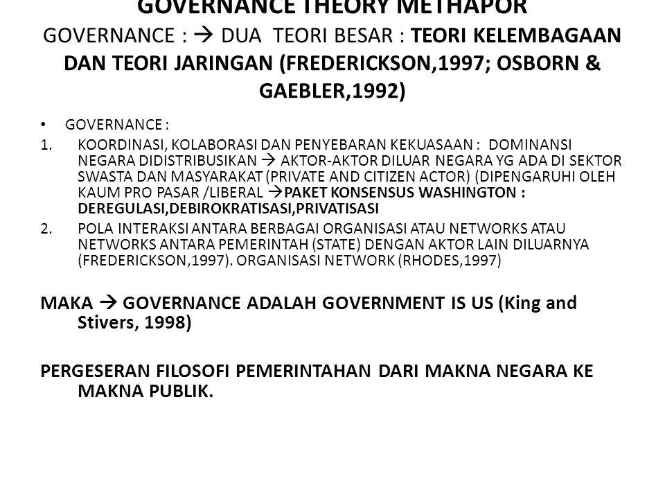GOVERNANCE THEORY METHAPOR GOVERNANCE :  DUA TEORI BESAR : TEORI KELEMBAGAAN DAN TEORI JARINGAN (FREDERICKSON,1997; OSBORN & GAEBLER,1992) GOVERNANCE : 1.KOORDINASI, KOLABORASI DAN PENYEBARAN KEKUASAAN : DOMINANSI NEGARA DIDISTRIBUSIKAN  AKTOR-AKTOR DILUAR NEGARA YG ADA DI SEKTOR SWASTA DAN MASYARAKAT (PRIVATE AND CITIZEN ACTOR) (DIPENGARUHI OLEH KAUM PRO PASAR /LIBERAL  PAKET KONSENSUS WASHINGTON : DEREGULASI,DEBIROKRATISASI,PRIVATISASI 2.POLA INTERAKSI ANTARA BERBAGAI ORGANISASI ATAU NETWORKS ATAU NETWORKS ANTARA PEMERINTAH (STATE) DENGAN AKTOR LAIN DILUARNYA (FREDERICKSON,1997).