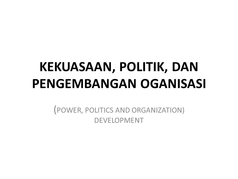 KEKUASAAN, POLITIK, DAN PENGEMBANGAN OGANISASI ( POWER, POLITICS AND ORGANIZATION) DEVELOPMENT