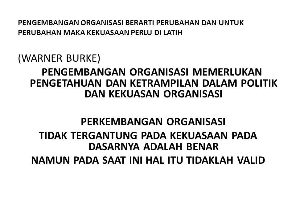 PENGEMBANGAN ORGANISASI BERARTI PERUBAHAN DAN UNTUK PERUBAHAN MAKA KEKUASAAN PERLU DI LATIH (WARNER BURKE) PENGEMBANGAN ORGANISASI MEMERLUKAN PENGETAH