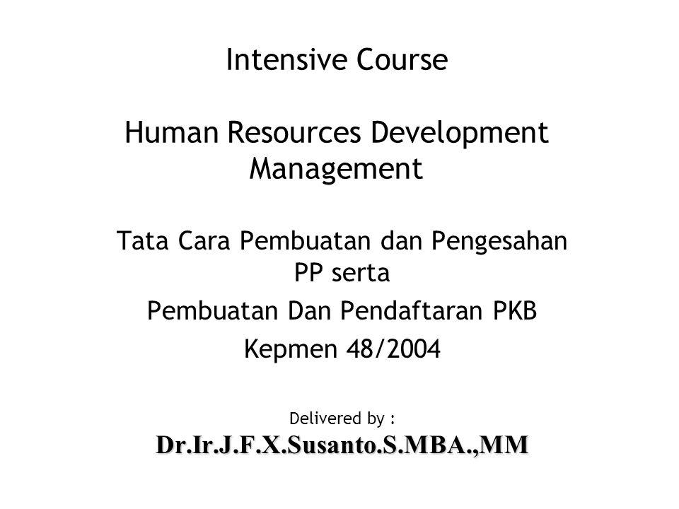 Intensive Course Human Resources Development Management Tata Cara Pembuatan dan Pengesahan PP serta Pembuatan Dan Pendaftaran PKB Kepmen 48/2004 Delivered by :Dr.Ir.J.F.X.Susanto.S.MBA.,MM