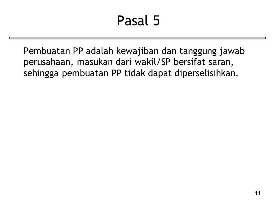 11 Pasal 5 Pembuatan PP adalah kewajiban dan tanggung jawab perusahaan, masukan dari wakil/SP bersifat saran, sehingga pembuatan PP tidak dapat diperselisihkan.