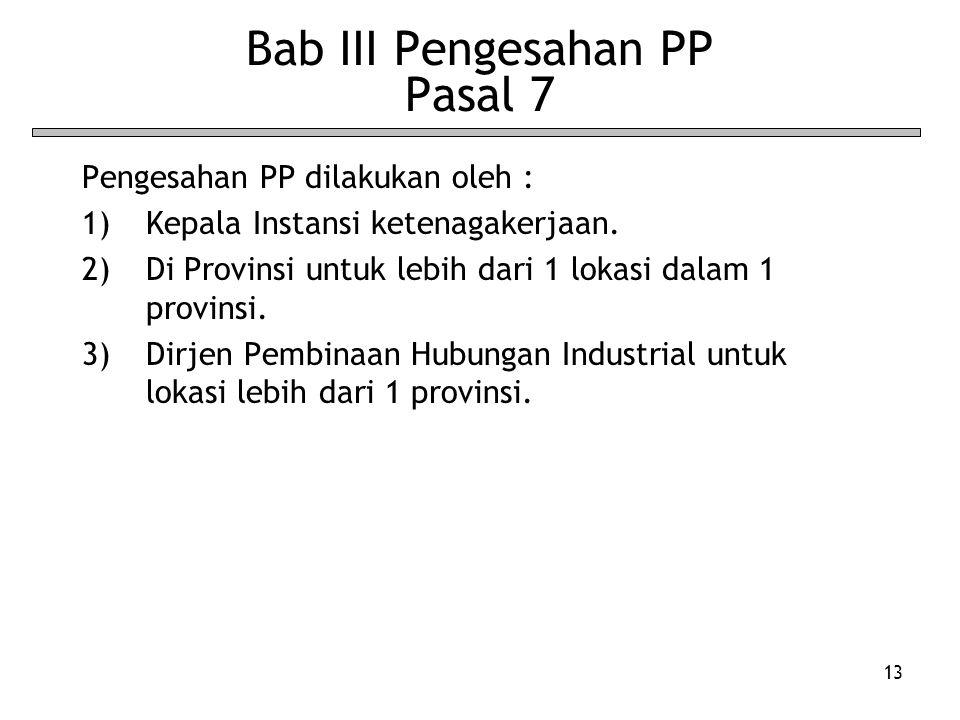 13 Bab III Pengesahan PP Pasal 7 Pengesahan PP dilakukan oleh : 1)Kepala Instansi ketenagakerjaan. 2)Di Provinsi untuk lebih dari 1 lokasi dalam 1 pro