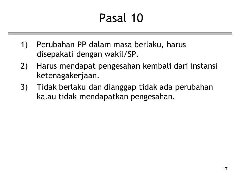 17 Pasal 10 1)Perubahan PP dalam masa berlaku, harus disepakati dengan wakil/SP. 2)Harus mendapat pengesahan kembali dari instansi ketenagakerjaan. 3)