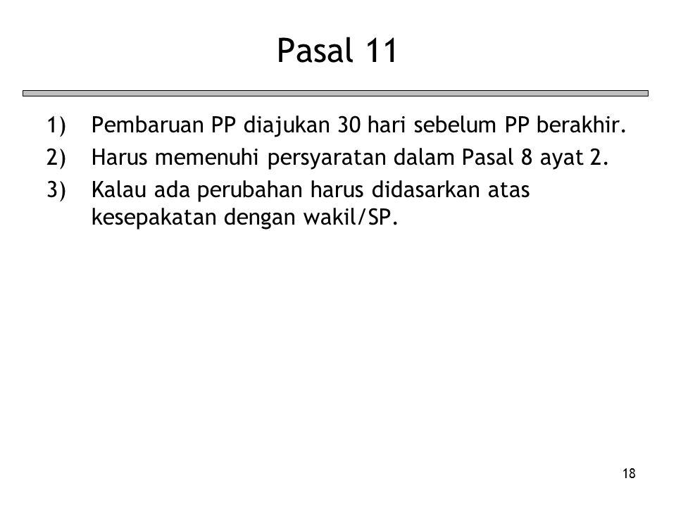 18 Pasal 11 1)Pembaruan PP diajukan 30 hari sebelum PP berakhir. 2)Harus memenuhi persyaratan dalam Pasal 8 ayat 2. 3)Kalau ada perubahan harus didasa
