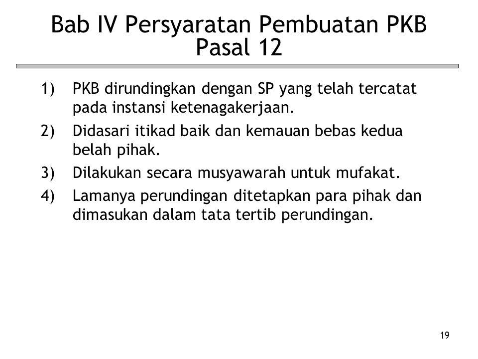 19 Bab IV Persyaratan Pembuatan PKB Pasal 12 1)PKB dirundingkan dengan SP yang telah tercatat pada instansi ketenagakerjaan. 2)Didasari itikad baik da