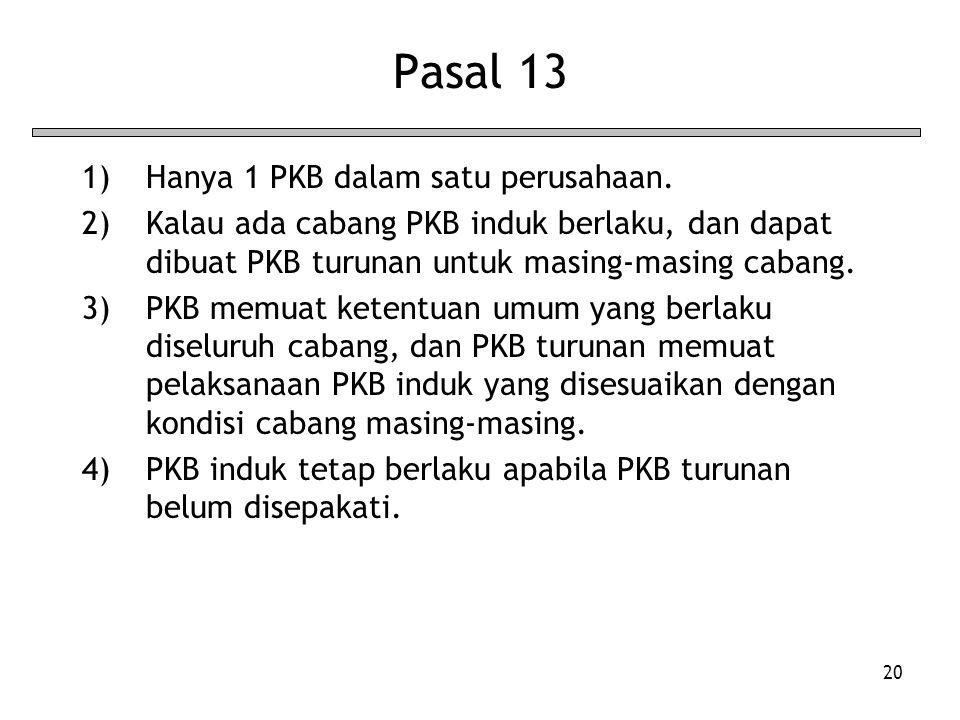 20 Pasal 13 1)Hanya 1 PKB dalam satu perusahaan. 2)Kalau ada cabang PKB induk berlaku, dan dapat dibuat PKB turunan untuk masing-masing cabang. 3)PKB