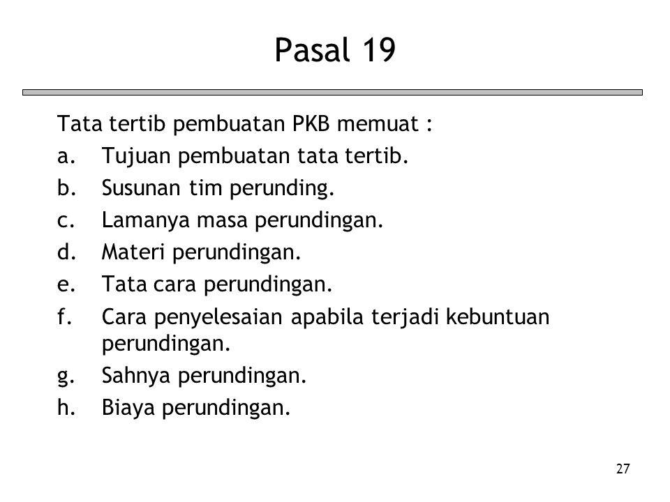 27 Pasal 19 Tata tertib pembuatan PKB memuat : a.Tujuan pembuatan tata tertib. b.Susunan tim perunding. c.Lamanya masa perundingan. d.Materi perunding