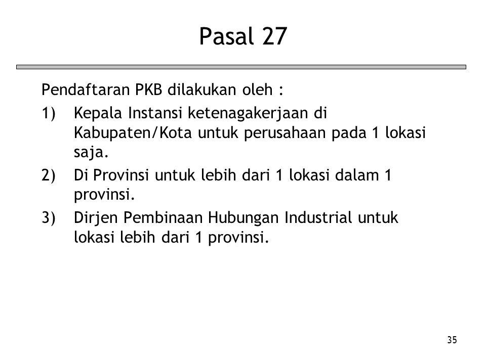 35 Pasal 27 Pendaftaran PKB dilakukan oleh : 1)Kepala Instansi ketenagakerjaan di Kabupaten/Kota untuk perusahaan pada 1 lokasi saja. 2)Di Provinsi un