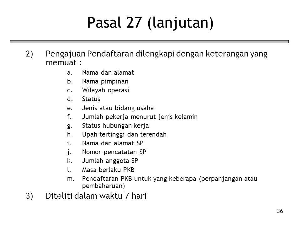 36 Pasal 27 (lanjutan) 2)Pengajuan Pendaftaran dilengkapi dengan keterangan yang memuat : a.Nama dan alamat b.Nama pimpinan c.Wilayah operasi d.Status