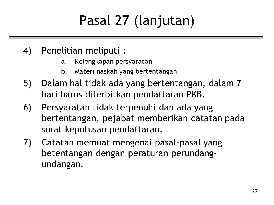 37 Pasal 27 (lanjutan) 4)Penelitian meliputi : a.Kelengkapan persyaratan b.Materi naskah yang bertentangan 5)Dalam hal tidak ada yang bertentangan, dalam 7 hari harus diterbitkan pendaftaran PKB.
