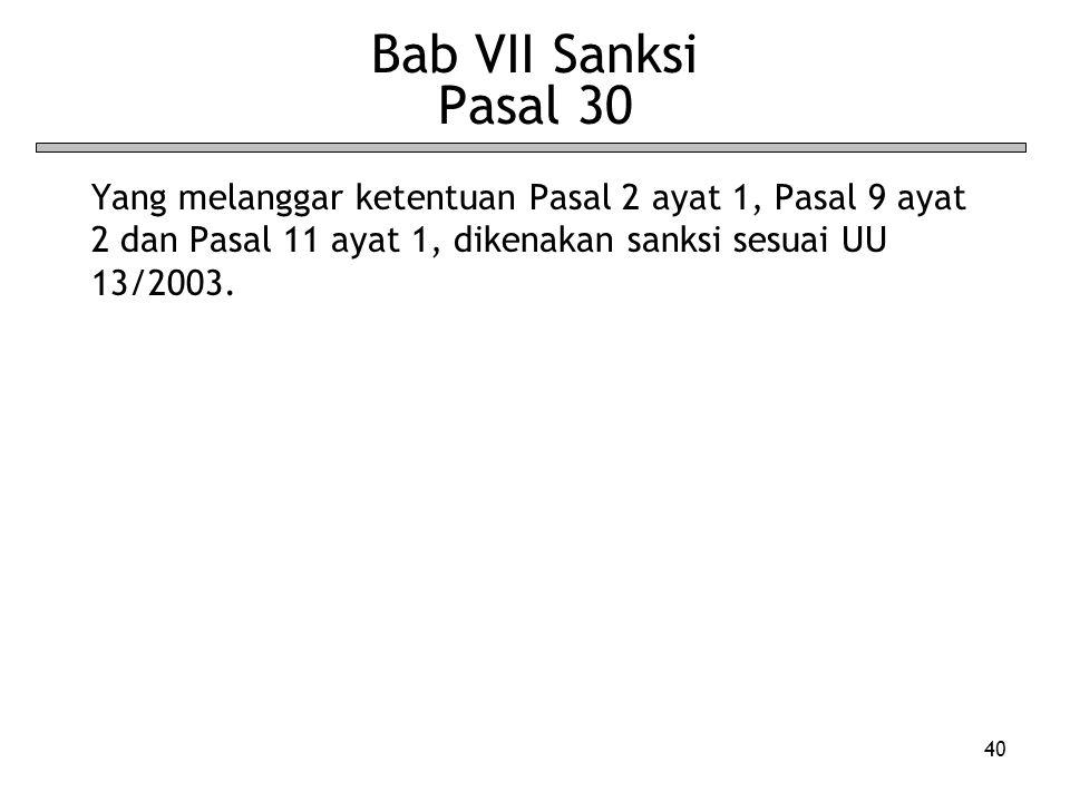40 Bab VII Sanksi Pasal 30 Yang melanggar ketentuan Pasal 2 ayat 1, Pasal 9 ayat 2 dan Pasal 11 ayat 1, dikenakan sanksi sesuai UU 13/2003.