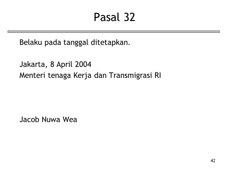 42 Pasal 32 Belaku pada tanggal ditetapkan. Jakarta, 8 April 2004 Menteri tenaga Kerja dan Transmigrasi RI Jacob Nuwa Wea