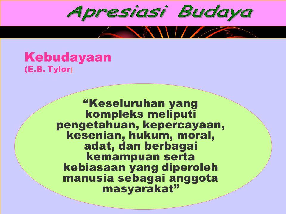 """Kebudayaan (E.B. Tylor ) """"Keseluruhan yang kompleks meliputi pengetahuan, kepercayaan, kesenian, hukum, moral, adat, dan berbagai kemampuan serta kebi"""