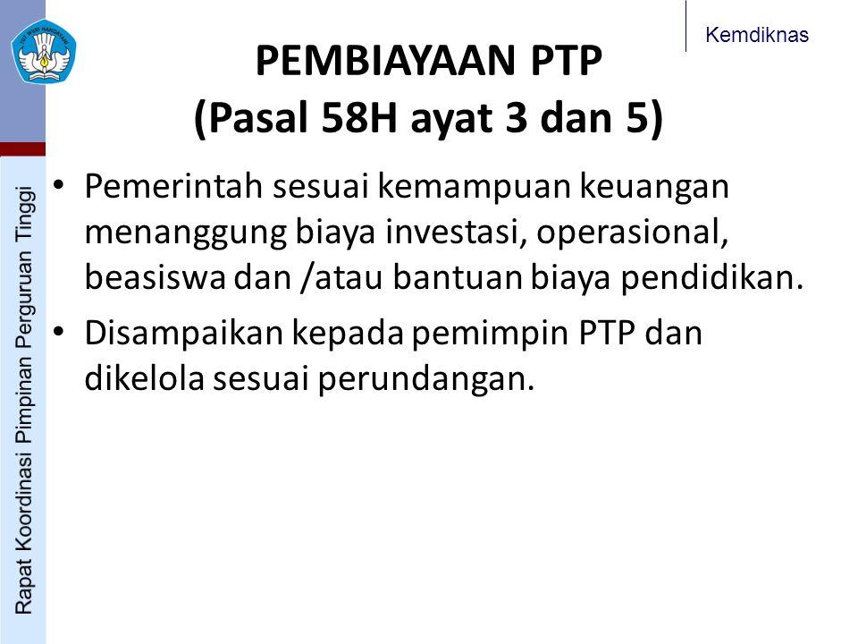Kemdiknas PEMBIAYAAN PTP (Pasal 58H ayat 3 dan 5) Pemerintah sesuai kemampuan keuangan menanggung biaya investasi, operasional, beasiswa dan /atau ban