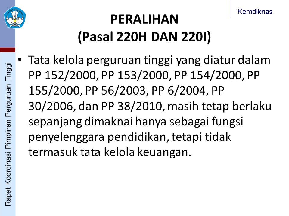 Kemdiknas PERALIHAN (Pasal 220H DAN 220I) Tata kelola perguruan tinggi yang diatur dalam PP 152/2000, PP 153/2000, PP 154/2000, PP 155/2000, PP 56/2003, PP 6/2004, PP 30/2006, dan PP 38/2010, masih tetap berlaku sepanjang dimaknai hanya sebagai fungsi penyelenggara pendidikan, tetapi tidak termasuk tata kelola keuangan.