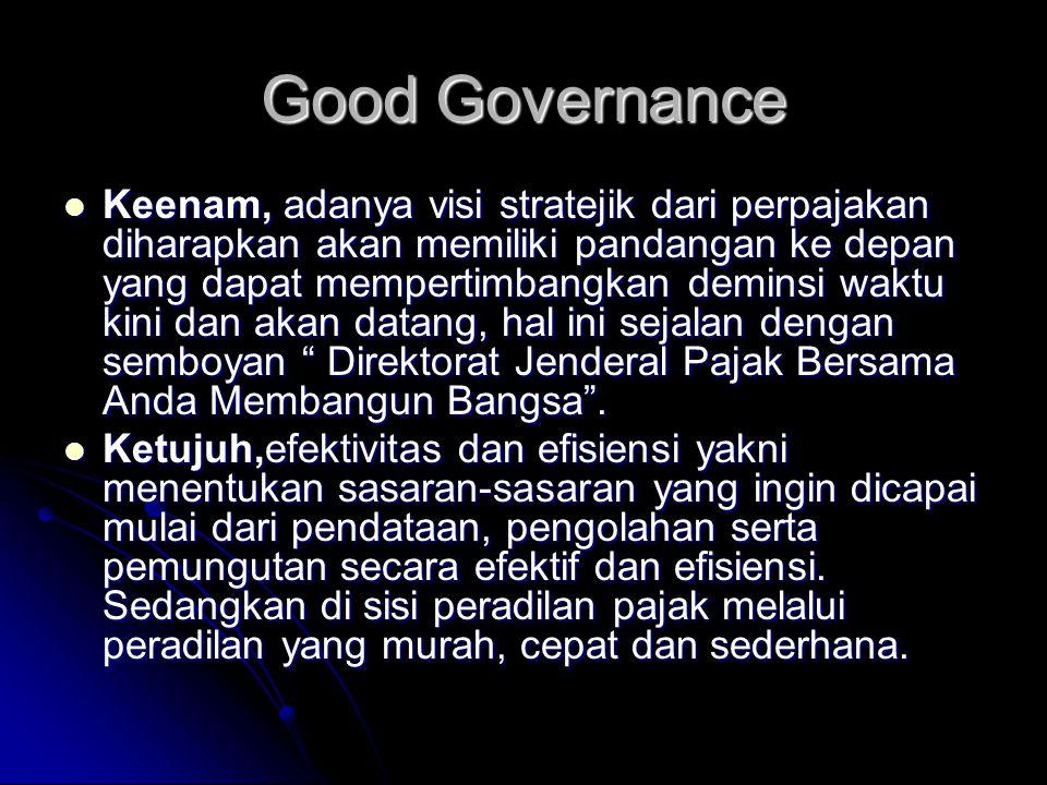 Good Governance Keenam, adanya visi stratejik dari perpajakan diharapkan akan memiliki pandangan ke depan yang dapat mempertimbangkan deminsi waktu ki