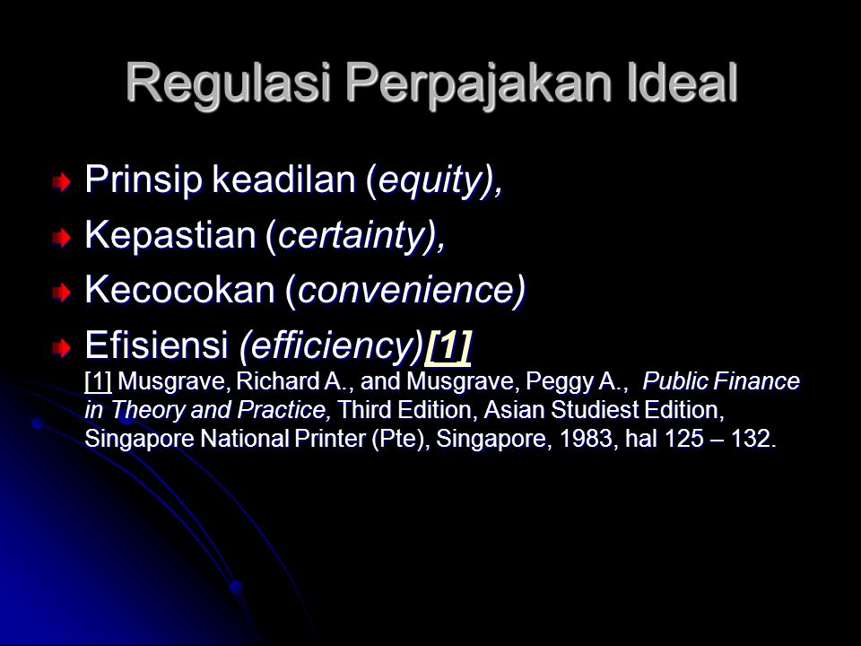 Regulasi Perpajakan Ideal Prinsip keadilan (equity), Kepastian (certainty), Kecocokan (convenience) Efisiensi (efficiency)[1] [1] Musgrave, Richard A., and Musgrave, Peggy A., Public Finance in Theory and Practice, Third Edition, Asian Studiest Edition, Singapore National Printer (Pte), Singapore, 1983, hal 125 – 132.