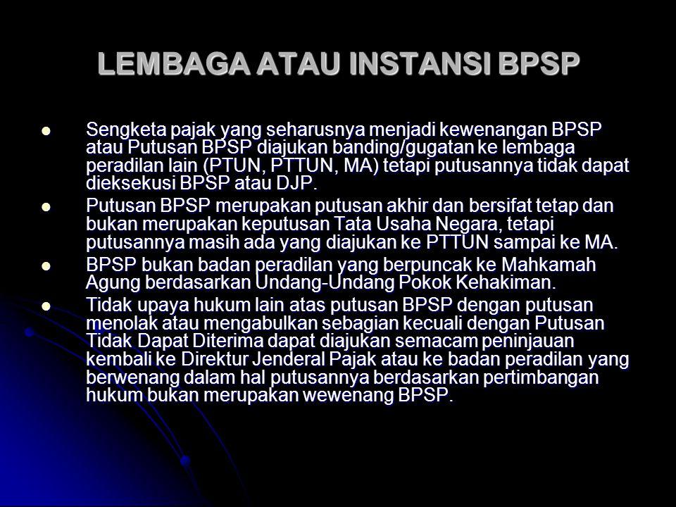 LEMBAGA ATAU INSTANSI BPSP Sengketa pajak yang seharusnya menjadi kewenangan BPSP atau Putusan BPSP diajukan banding/gugatan ke lembaga peradilan lain (PTUN, PTTUN, MA) tetapi putusannya tidak dapat dieksekusi BPSP atau DJP.