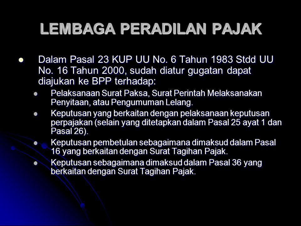 LEMBAGA PERADILAN PAJAK Dalam Pasal 23 KUP UU No. 6 Tahun 1983 Stdd UU No. 16 Tahun 2000, sudah diatur gugatan dapat diajukan ke BPP terhadap: Dalam P