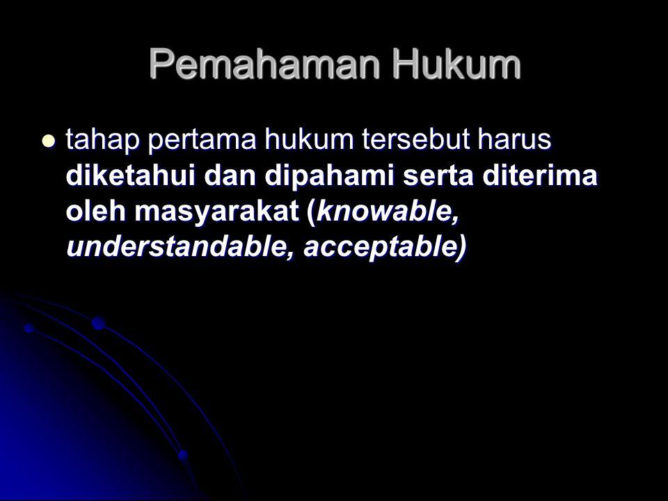 Pemahaman Hukum tahap pertama hukum tersebut harus diketahui dan dipahami serta diterima oleh masyarakat (knowable, understandable, acceptable) tahap
