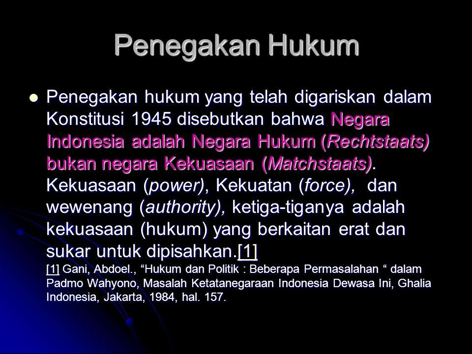 Penegakan Hukum Penegakan hukum yang telah digariskan dalam Konstitusi 1945 disebutkan bahwa Negara Indonesia adalah Negara Hukum (Rechtstaats) bukan