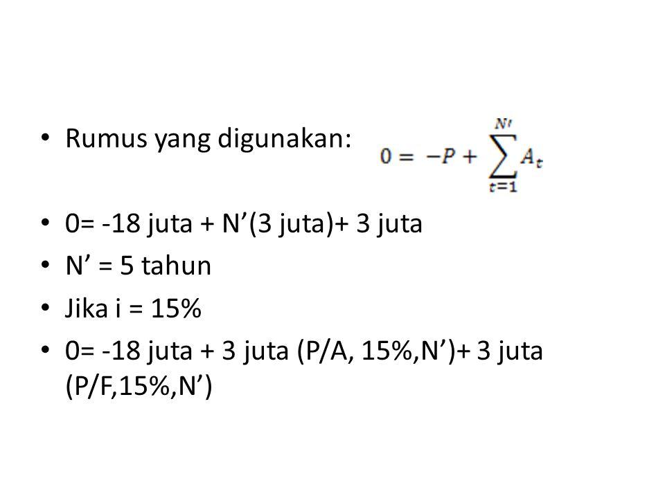 Rumus yang digunakan: 0= -18 juta + N'(3 juta)+ 3 juta N' = 5 tahun Jika i = 15% 0= -18 juta + 3 juta (P/A, 15%,N')+ 3 juta (P/F,15%,N')