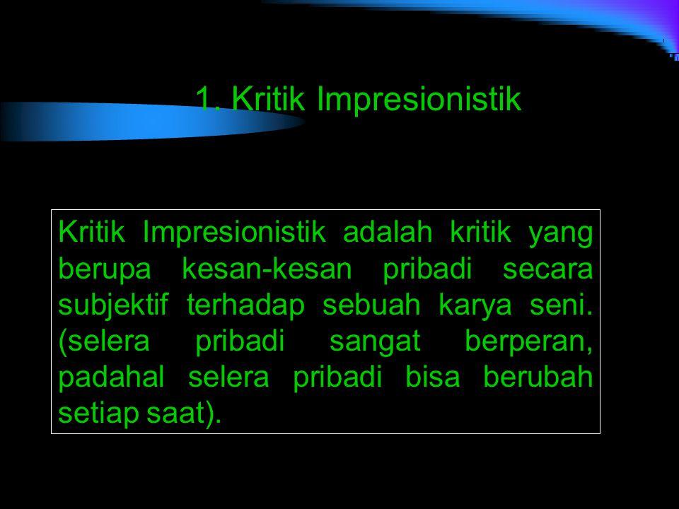 1. Kritik Impresionistik Kritik Impresionistik adalah kritik yang berupa kesan-kesan pribadi secara subjektif terhadap sebuah karya seni. (selera prib