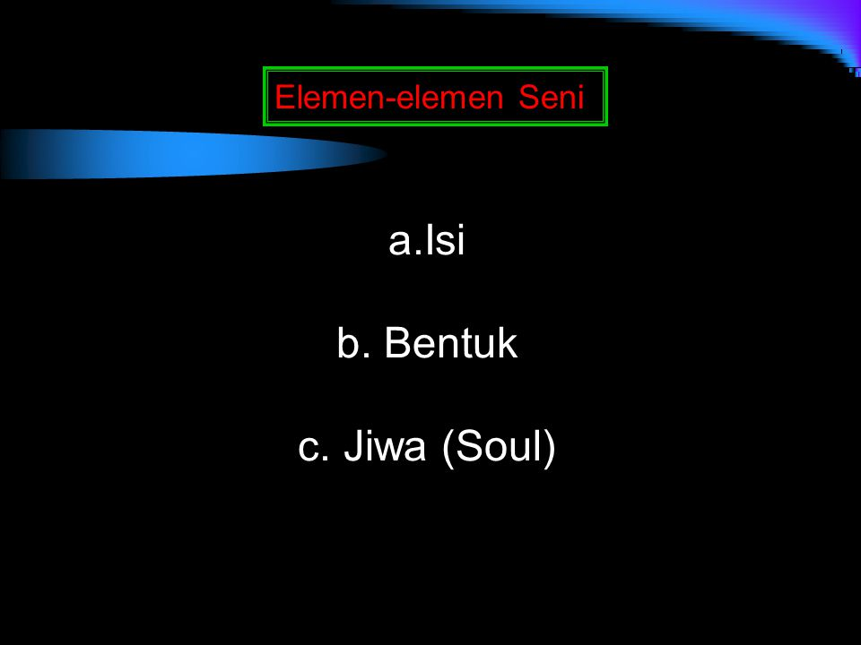 Elemen-elemen Seni a.Isi b. Bentuk c. Jiwa (Soul)