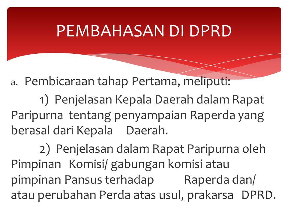 a. Pembicaraan tahap Pertama, meliputi: 1) Penjelasan Kepala Daerah dalam Rapat Paripurna tentang penyampaian Raperda yang berasal dari Kepala Daerah.