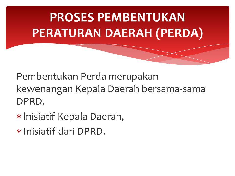 Pembentukan Perda merupakan kewenangan Kepala Daerah bersama-sama DPRD.  lnisiatif Kepala Daerah,  Inisiatif dari DPRD. PROSES PEMBENTUKAN PERATURAN