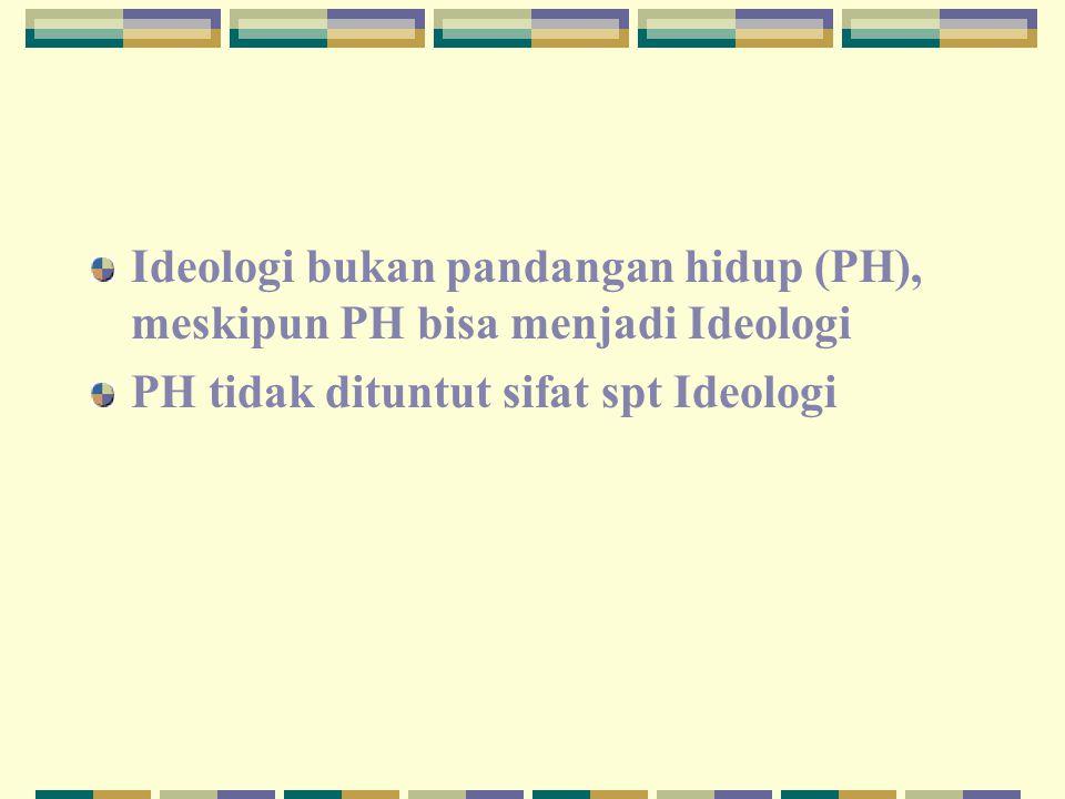 Ideologi bukan pandangan hidup (PH), meskipun PH bisa menjadi Ideologi PH tidak dituntut sifat spt Ideologi