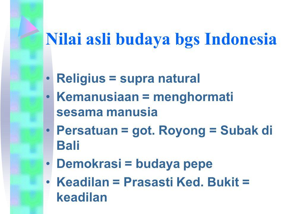 Nilai asli budaya bgs Indonesia Religius = supra natural Kemanusiaan = menghormati sesama manusia Persatuan = got.